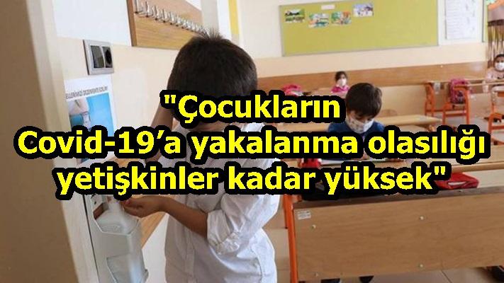 """""""Çocukların Covid-19'a yakalanma olasılığı yetişkinler kadar yüksek"""""""