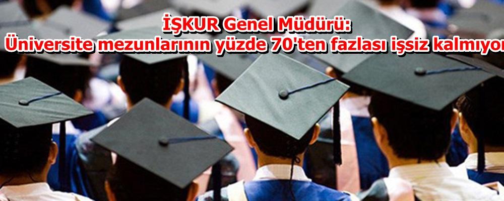 İŞKUR Genel Müdürü: Üniversite mezunlarının yüzde 70'ten fazlası işsiz kalmıyor