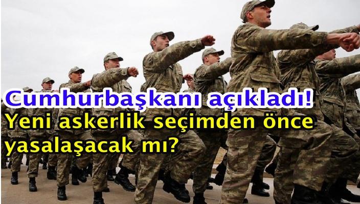 Cumhurbaşkanı açıkladı! Yeni askerlik seçimdenönce yasalaşacak mı?