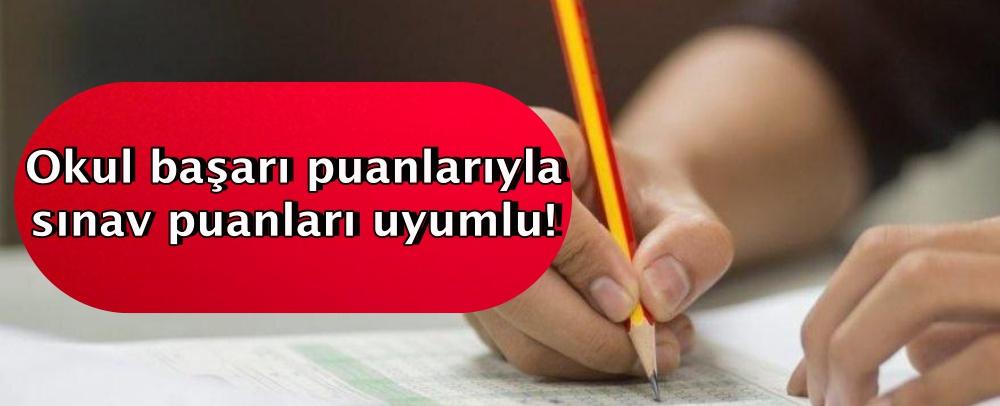 Okul başarı puanlarıyla sınav puanları uyumlu!