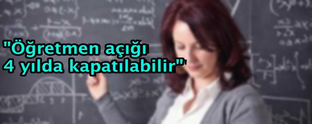 """""""Öğretmen açığı 4 yılda kapatılabilir"""""""