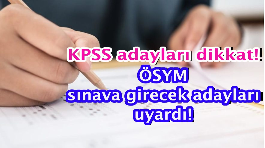 KPSS adayları dikkat! ÖSYM sınava girecek adayları uyardı!