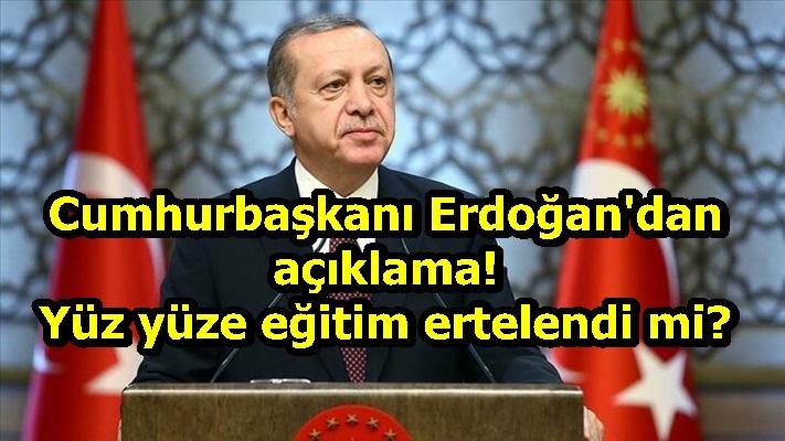 Cumhurbaşkanı Erdoğan'dan açıklama! Yüz yüze eğitim ertelendi mi?