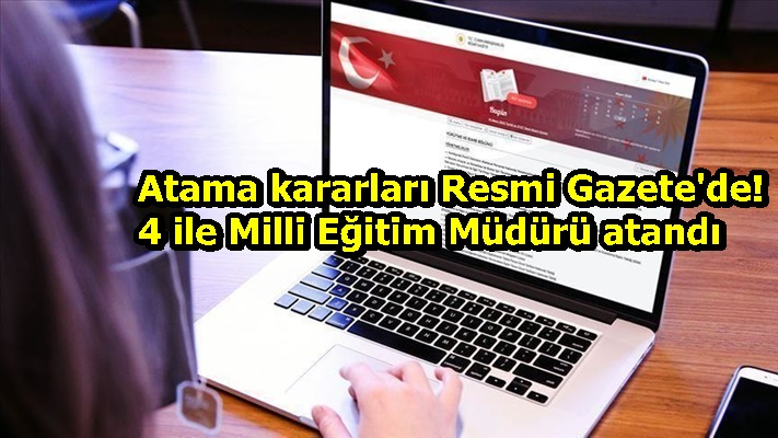 Atama kararları Resmi Gazete'de! 4 ile Milli Eğitim Müdürü atandı